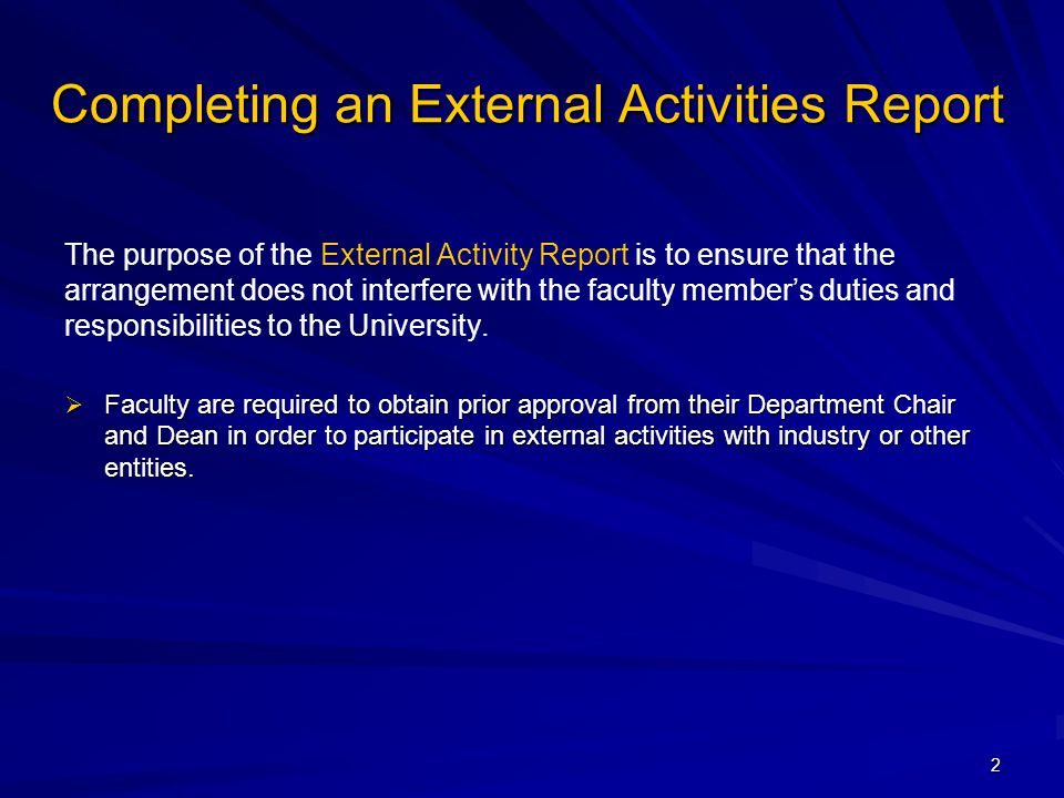 Completing an External Activities Report The purpose of the External Activity Report is to ensure that the arrangement does not interfere with the faculty member's duties and responsibilities to the University.