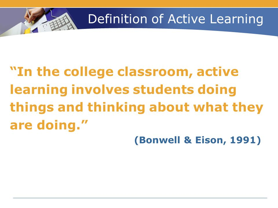 "Definition of Active Learning ""In the college classroom, active learning involves students doing things and thinking about what they are doing."" (Bonw"