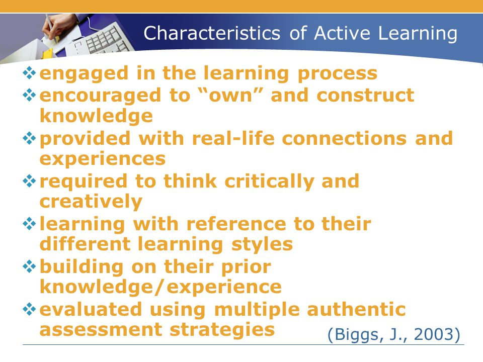 "Characteristics of Active Learning  engaged in the learning process  encouraged to ""own"" and construct knowledge  provided with real-life connectio"