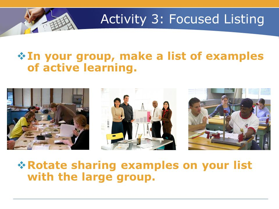 Activity 3: Focused Listing  In your group, make a list of examples of active learning.  Rotate sharing examples on your list with the large group.