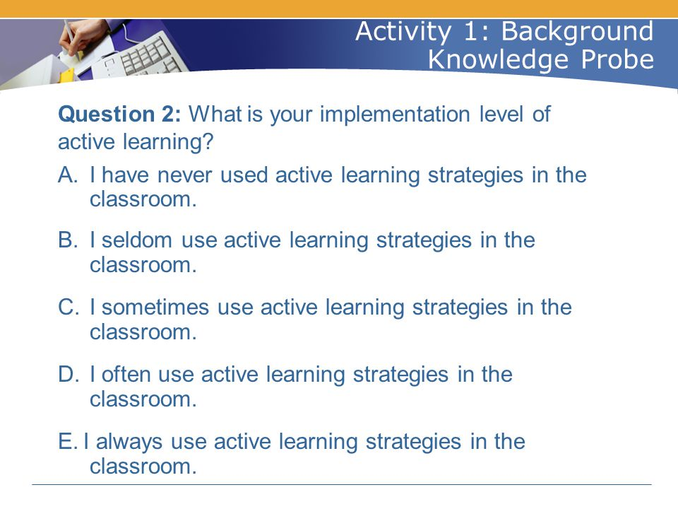 Question 2: What is your implementation level of active learning? A. I have never used active learning strategies in the classroom. B. I seldom use ac