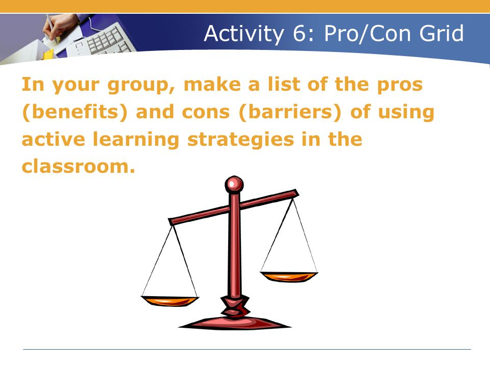 Activity 6: Pro/Con Grid In your group, make a list of the pros (benefits) and cons (barriers) of using active learning strategies in the classroom.