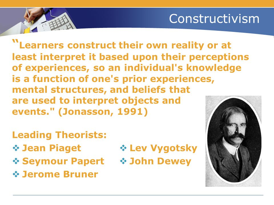 "Constructivism "" Learners construct their own reality or at least interpret it based upon their perceptions of experiences, so an individual's knowled"