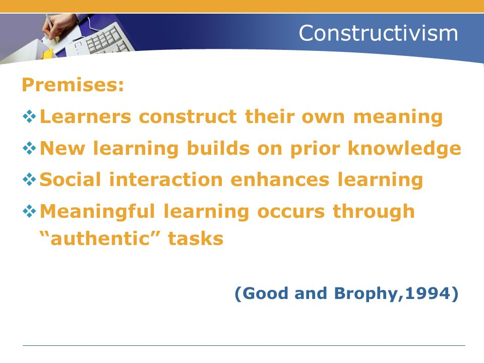 Constructivism Premises:  Learners construct their own meaning  New learning builds on prior knowledge  Social interaction enhances learning  Mean