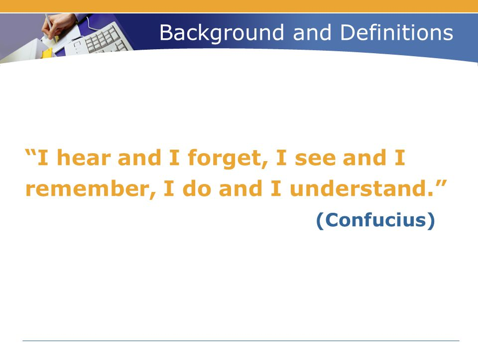 "Background and Definitions ""I hear and I forget, I see and I remember, I do and I understand."" (Confucius)"