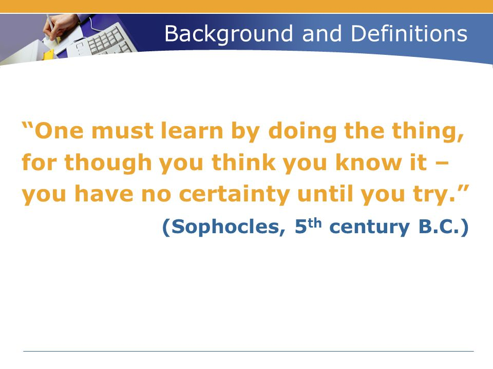 "Background and Definitions ""One must learn by doing the thing, for though you think you know it – you have no certainty until you try."" (Sophocles, 5"