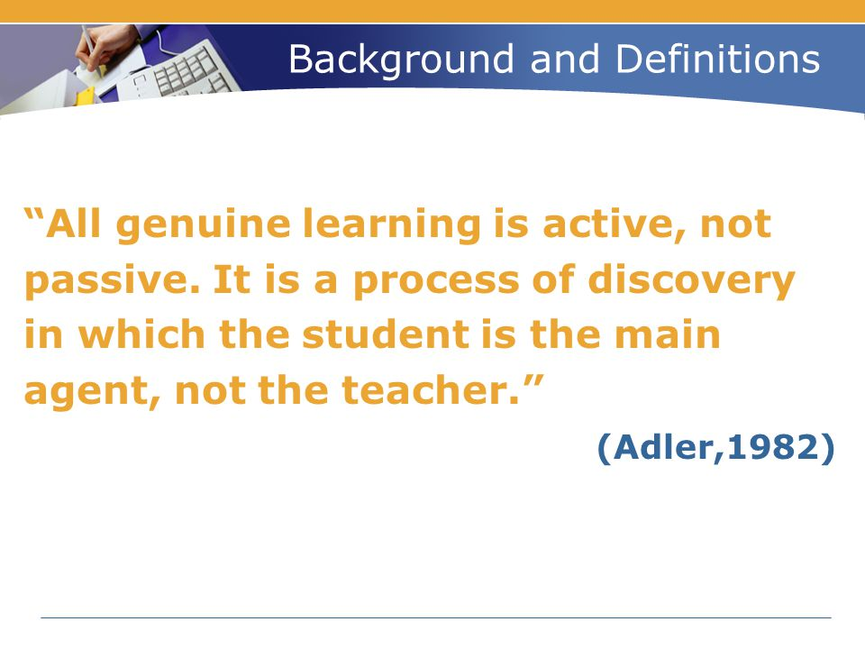 Background and Definitions Learning is not a spectator sport.