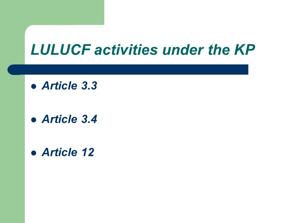 Article 12 of the KP It is our understanding that: – (1) Article 12 of the Protocol does not include LULUCF activities – (2) the treatment of LULUCF mentioned in Decision 16/CMP.1 does not affect the eligibility of activities that have already been decided upon Hence, the only eligible activities under the CDM for future commitment periods shall be afforestation and reforestation – only LULUCF activities where anthropogenic effects on carbon stock changes can be verified, unless the issue of factoring out of non-anthropogenic effects can be resolved.