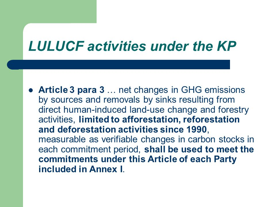 Article 3.4 of the KP Protocol text – … COP/MOP shall, at its first session or as soon as practicable thereafter decide upon modalities, rules and guidelines as to how, and which, additional human- induced activities related to changes in GHG emissions by sources and removals by sinks in the agricultural soils and the land-use and forestry categories shall be added to, or subtracted from, the assigned amounts for Parties included in Annex I.