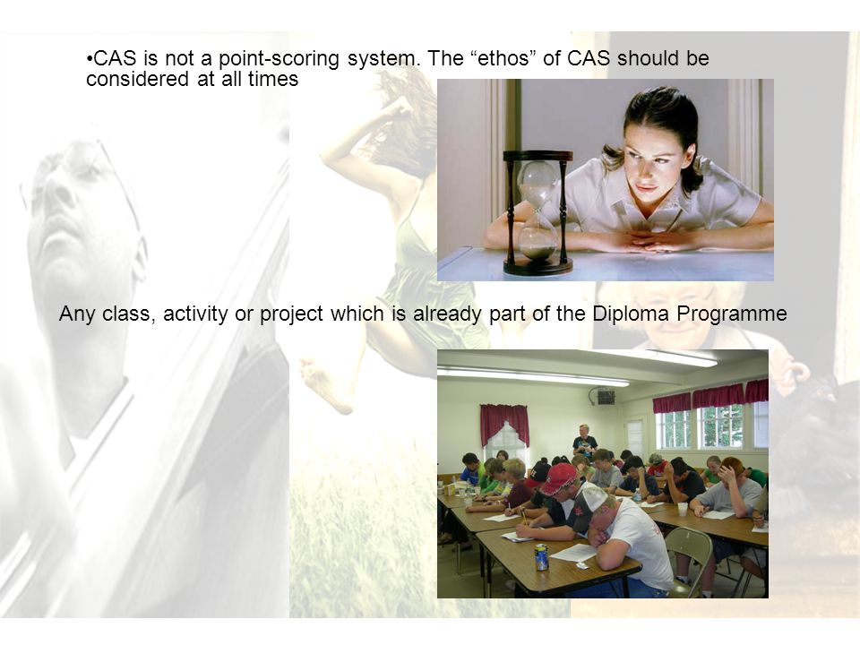 """CAS is not a point-scoring system. The """"ethos"""" of CAS should be considered at all times Any class, activity or project which is already part of the Di"""