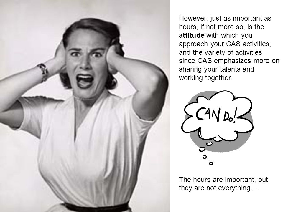 However, just as important as hours, if not more so, is the attitude with which you approach your CAS activities, and the variety of activities since CAS emphasizes more on sharing your talents and working together.