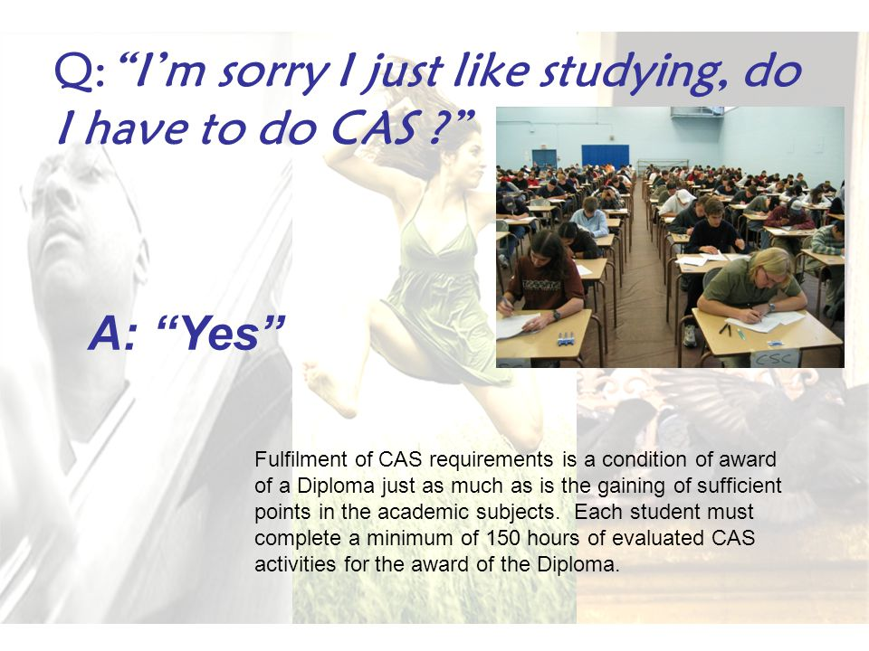 Q: I'm sorry I just like studying, do I have to do CAS A: Yes Fulfilment of CAS requirements is a condition of award of a Diploma just as much as is the gaining of sufficient points in the academic subjects.