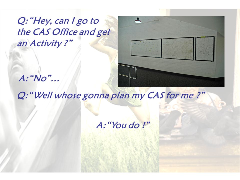 Q: Hey, can I go to the CAS Office and get an Activity A: You do ! A: No … Q: Well whose gonna plan my CAS for me