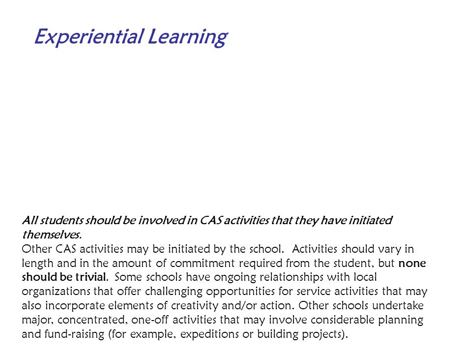 Experiential Learning All students should be involved in CAS activities that they have initiated themselves. Other CAS activities may be initiated by