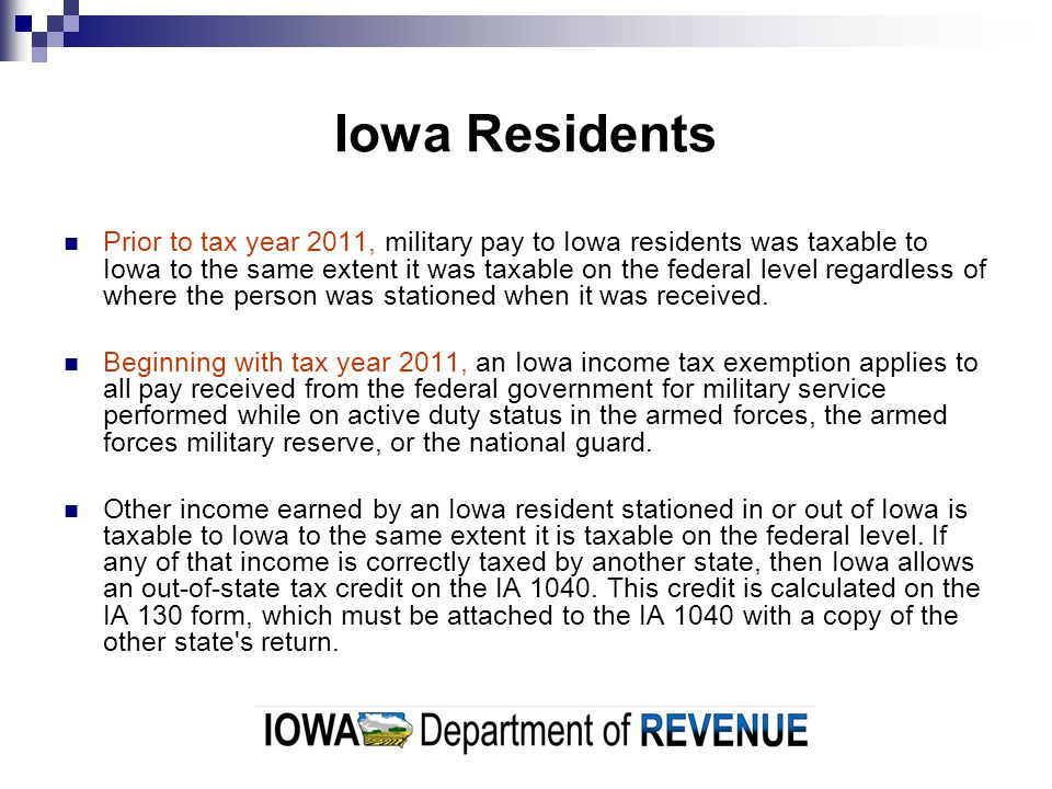 Iowa Residents Prior to tax year 2011, military pay to Iowa residents was taxable to Iowa to the same extent it was taxable on the federal level regardless of where the person was stationed when it was received.