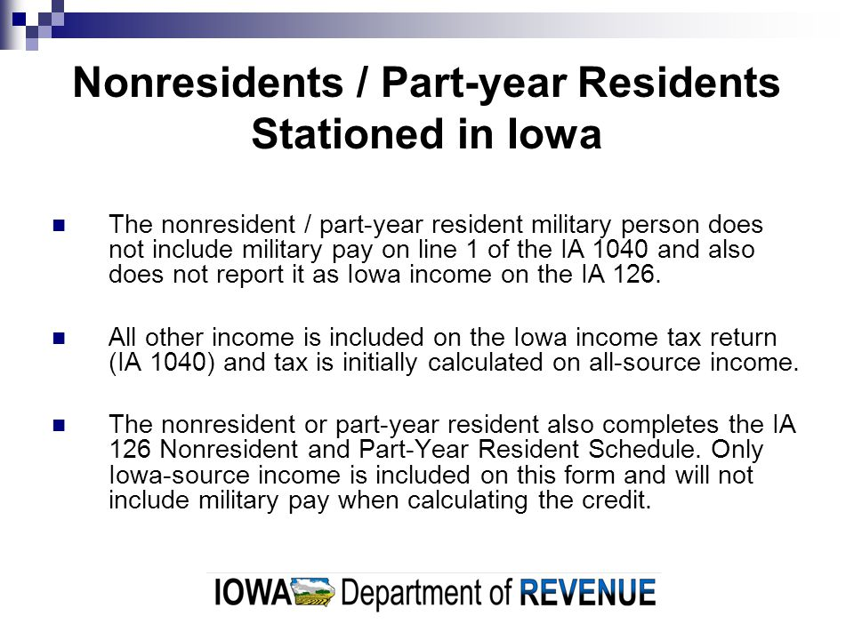 Nonresidents / Part-year Residents Stationed in Iowa The nonresident / part-year resident military person does not include military pay on line 1 of the IA 1040 and also does not report it as Iowa income on the IA 126.