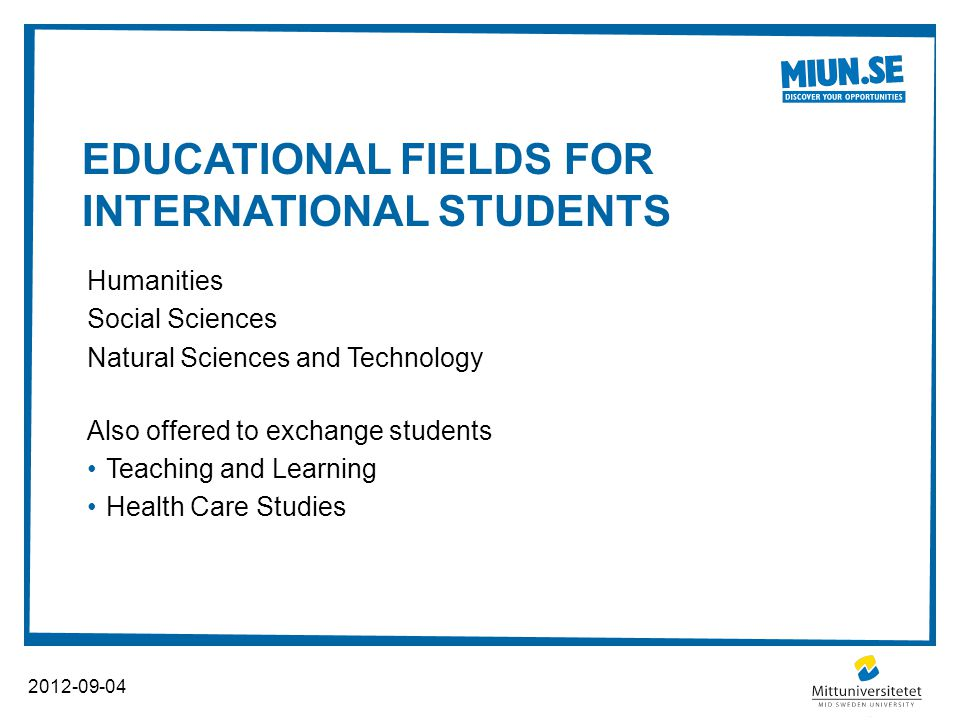 EDUCATIONAL FIELDS FOR INTERNATIONAL STUDENTS 2012-09-04 Humanities Social Sciences Natural Sciences and Technology Also offered to exchange students Teaching and Learning Health Care Studies