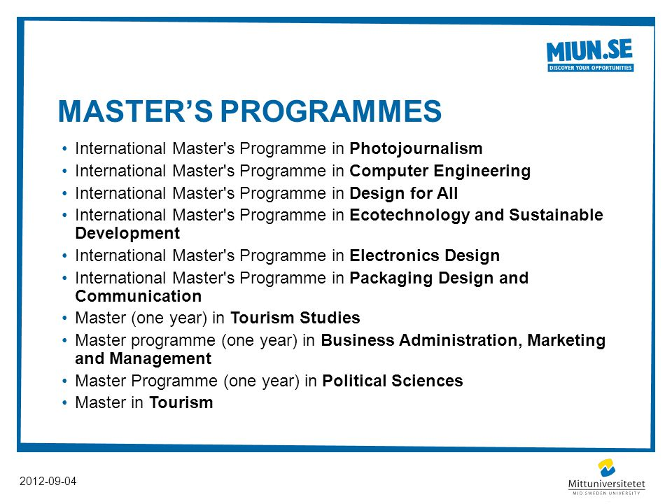 MASTER'S PROGRAMMES International Master s Programme in Photojournalism International Master s Programme in Computer Engineering International Master s Programme in Design for All International Master s Programme in Ecotechnology and Sustainable Development International Master s Programme in Electronics Design International Master s Programme in Packaging Design and Communication Master (one year) in Tourism Studies Master programme (one year) in Business Administration, Marketing and Management Master Programme (one year) in Political Sciences Master in Tourism 2012-09-04