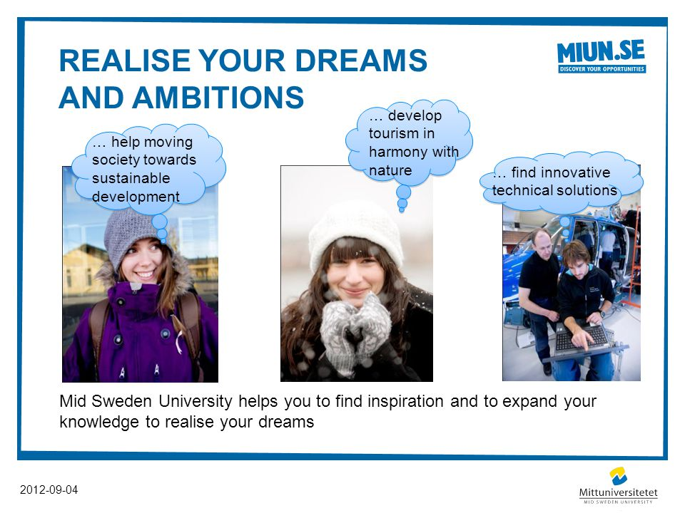 REALISE YOUR DREAMS AND AMBITIONS 2012-09-04 Mid Sweden University helps you to find inspiration and to expand your knowledge to realise your dreams … help moving society towards sustainable development … develop tourism in harmony with nature … find innovative technical solutions
