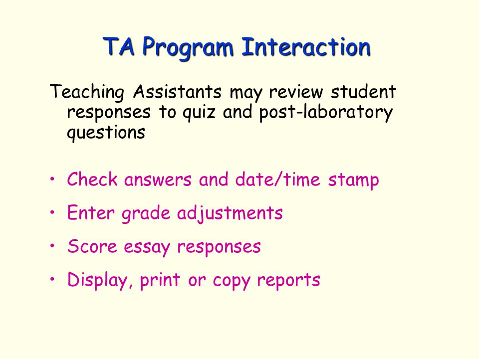 TA Program Interaction Teaching Assistants may review student responses to quiz and post-laboratory questions Check answers and date/time stamp Enter grade adjustments Score essay responses Display, print or copy reports