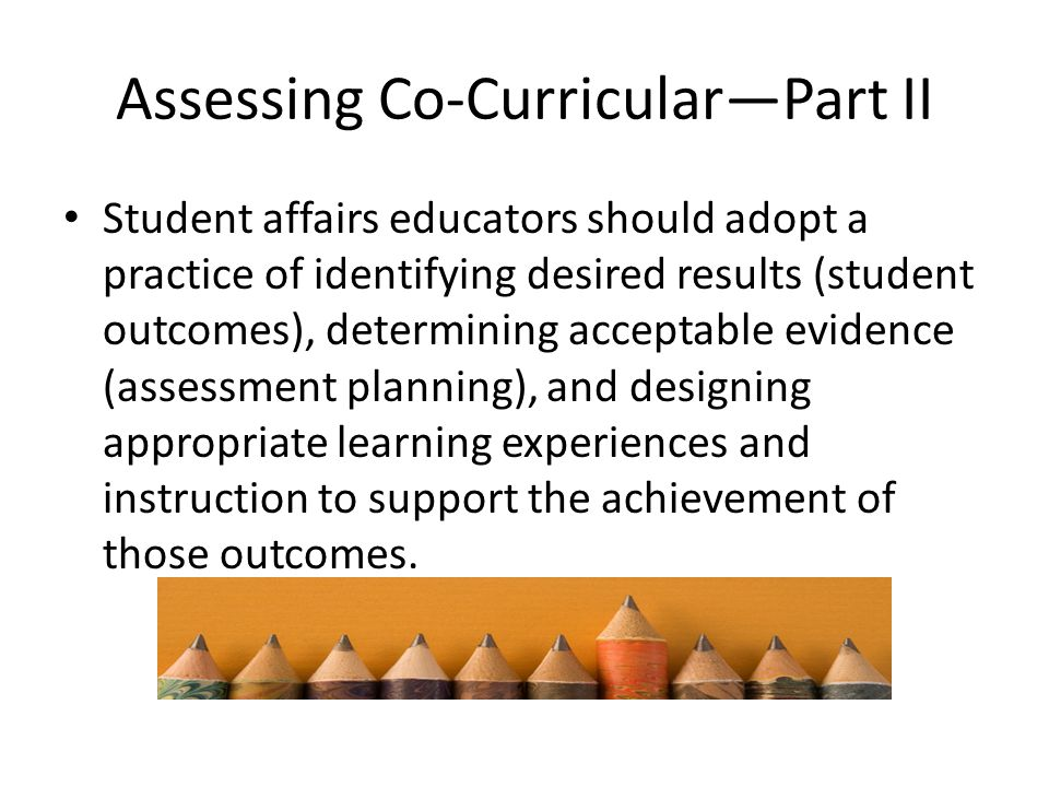 Assessing Co-Curricular—Part II Student affairs educators should adopt a practice of identifying desired results (student outcomes), determining acceptable evidence (assessment planning), and designing appropriate learning experiences and instruction to support the achievement of those outcomes.