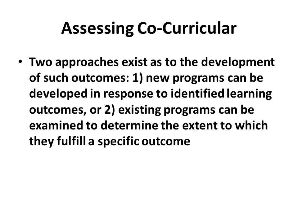 Assessing Co-Curricular Two approaches exist as to the development of such outcomes: 1) new programs can be developed in response to identified learning outcomes, or 2) existing programs can be examined to determine the extent to which they fulfill a specific outcome