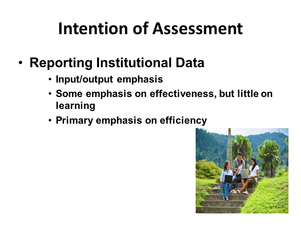 Intention of Assessment Reporting Institutional Data Input/output emphasis Some emphasis on effectiveness, but little on learning Primary emphasis on efficiency