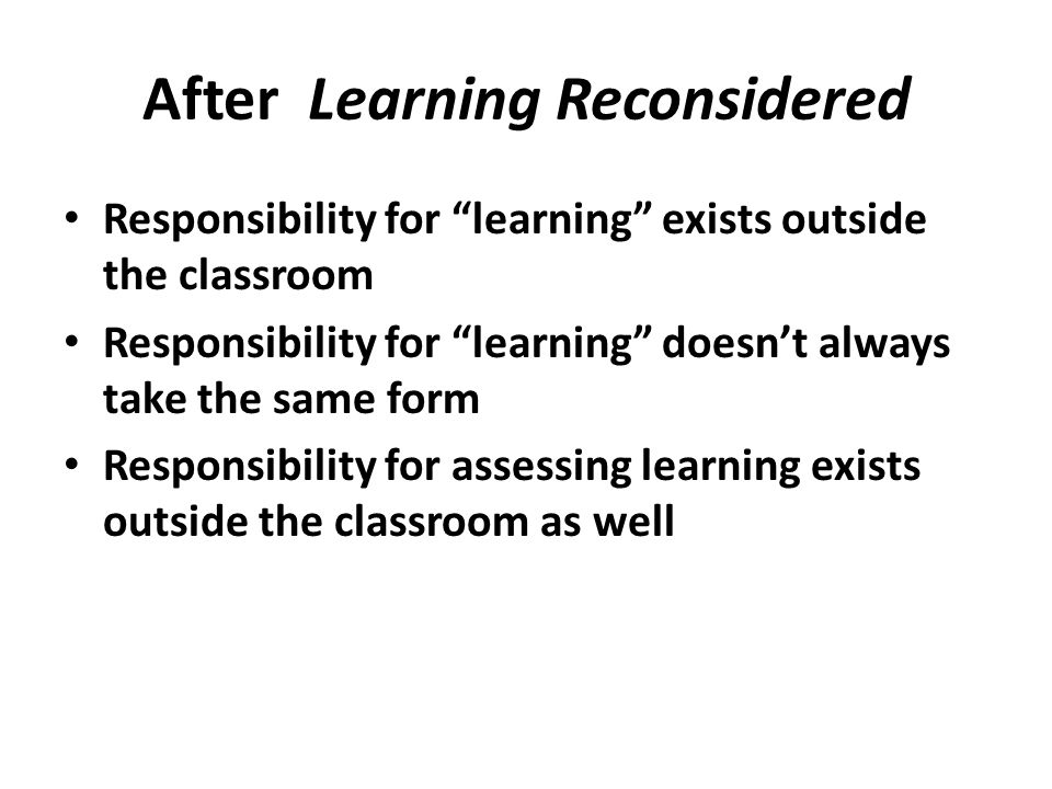 After Learning Reconsidered Responsibility for learning exists outside the classroom Responsibility for learning doesn't always take the same form Responsibility for assessing learning exists outside the classroom as well
