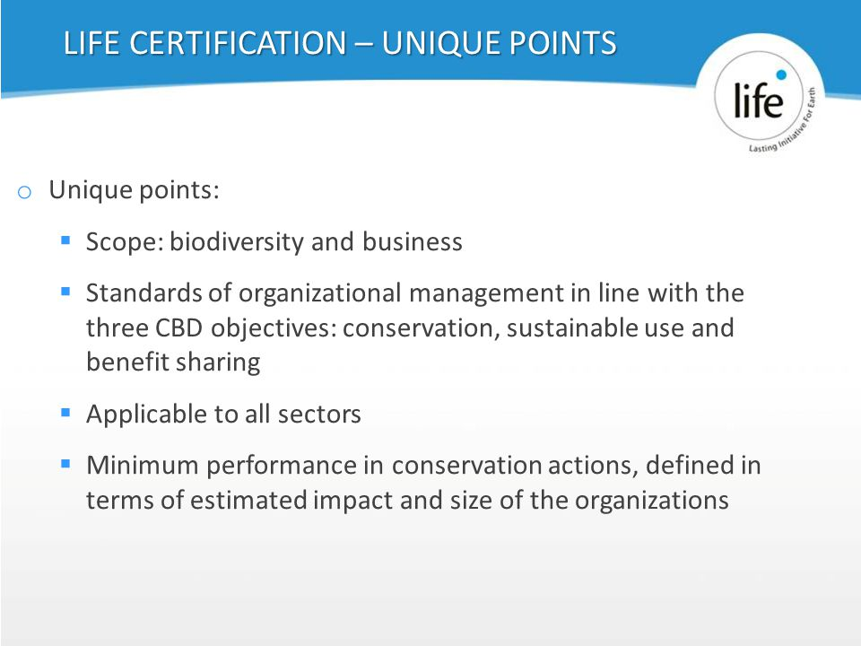 Slide739 o Unique points:  Scope: biodiversity and business  Standards of organizational management in line with the three CBD objectives: conservation, sustainable use and benefit sharing  Applicable to all sectors  Minimum performance in conservation actions, defined in terms of estimated impact and size of the organizations LIFE CERTIFICATION – UNIQUE POINTS