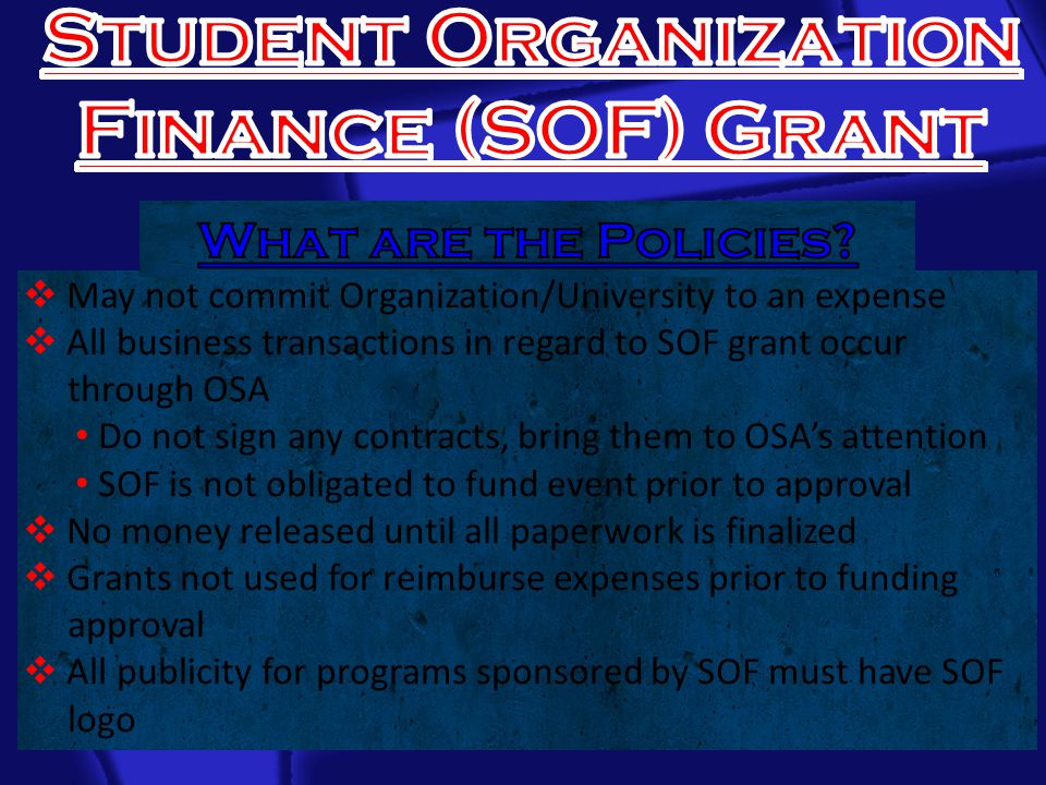  May not commit Organization/University to an expense  All business transactions in regard to SOF grant occur through OSA Do not sign any contracts, bring them to OSA's attention SOF is not obligated to fund event prior to approval  No money released until all paperwork is finalized  Grants not used for reimburse expenses prior to funding approval  All publicity for programs sponsored by SOF must have SOF logo