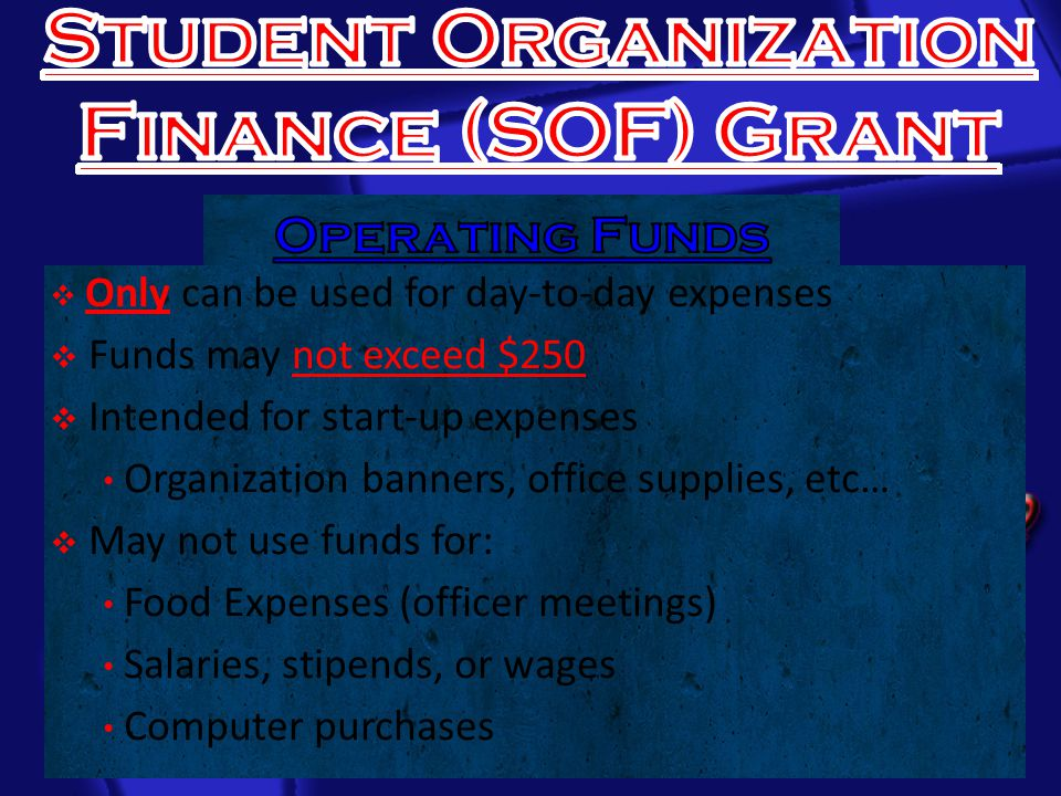  Only can be used for day-to-day expenses  Funds may not exceed $250  Intended for start-up expenses Organization banners, office supplies, etc…  May not use funds for: Food Expenses (officer meetings) Salaries, stipends, or wages Computer purchases