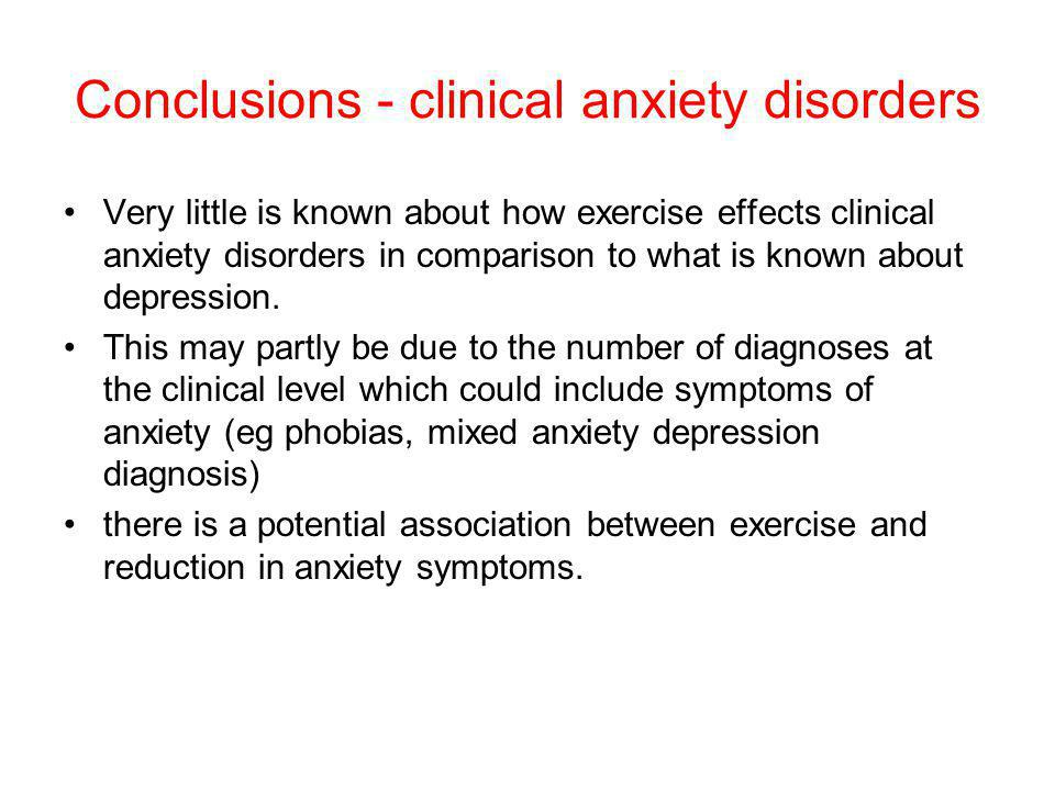 Conclusions - clinical anxiety disorders Very little is known about how exercise effects clinical anxiety disorders in comparison to what is known about depression.