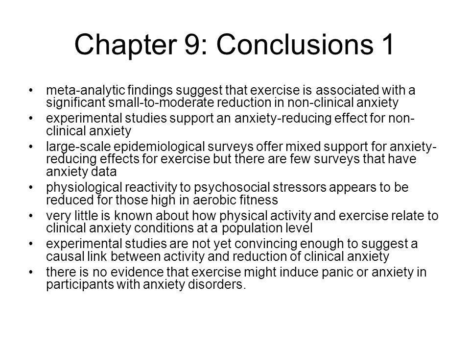 Chapter 9: Conclusions 1 meta-analytic findings suggest that exercise is associated with a significant small-to-moderate reduction in non-clinical anxiety experimental studies support an anxiety-reducing effect for non- clinical anxiety large-scale epidemiological surveys offer mixed support for anxiety- reducing effects for exercise but there are few surveys that have anxiety data physiological reactivity to psychosocial stressors appears to be reduced for those high in aerobic fitness very little is known about how physical activity and exercise relate to clinical anxiety conditions at a population level experimental studies are not yet convincing enough to suggest a causal link between activity and reduction of clinical anxiety there is no evidence that exercise might induce panic or anxiety in participants with anxiety disorders.