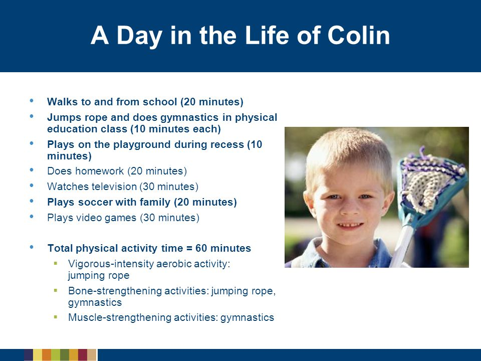 A Day in the Life of Colin Walks to and from school (20 minutes) Jumps rope and does gymnastics in physical education class (10 minutes each) Plays on