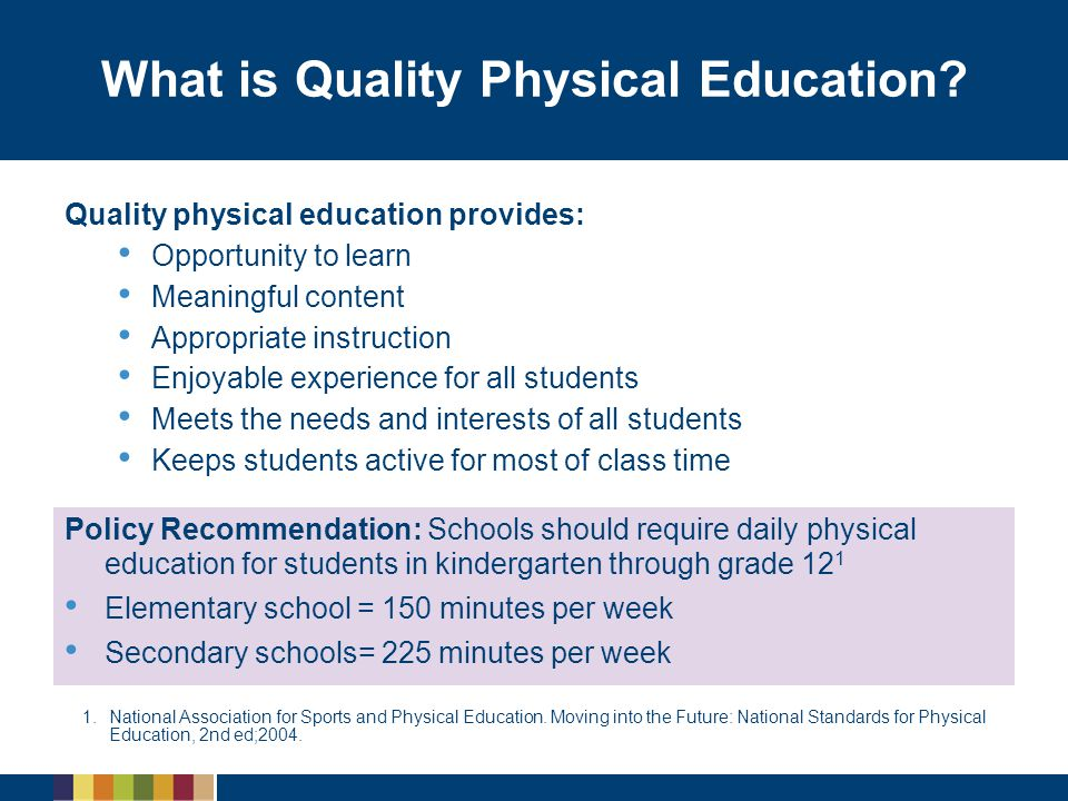 What is Quality Physical Education? Quality physical education provides: Opportunity to learn Meaningful content Appropriate instruction Enjoyable exp