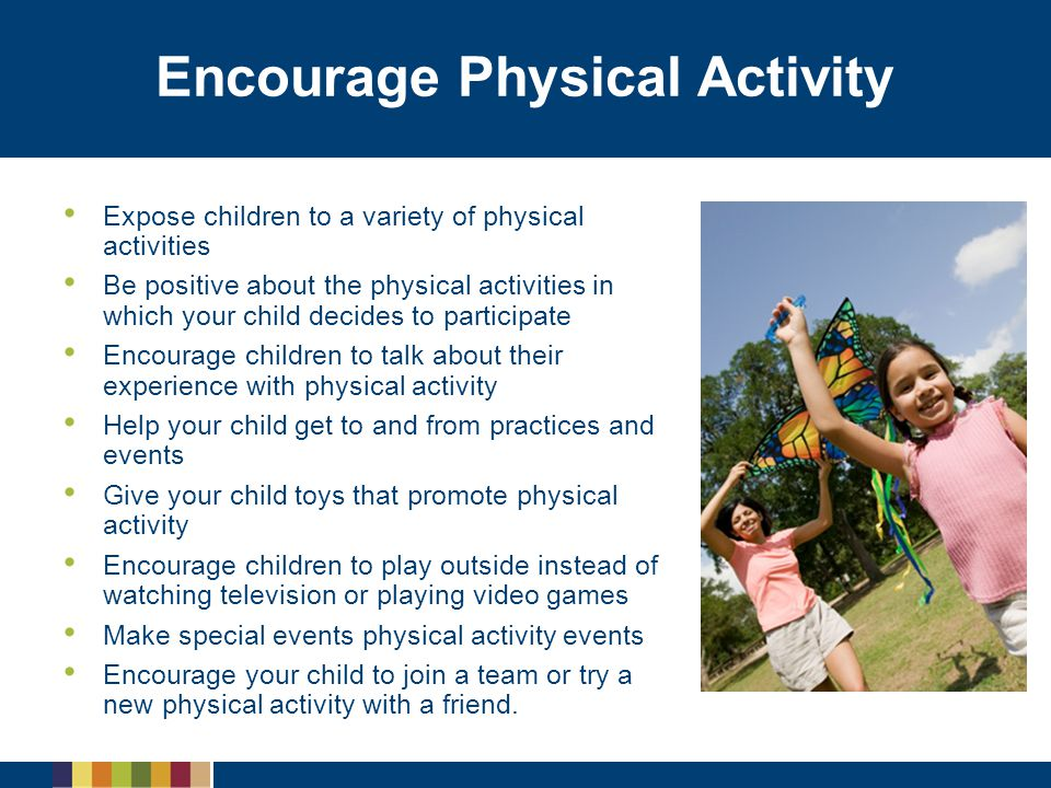Encourage Physical Activity Expose children to a variety of physical activities Be positive about the physical activities in which your child decides