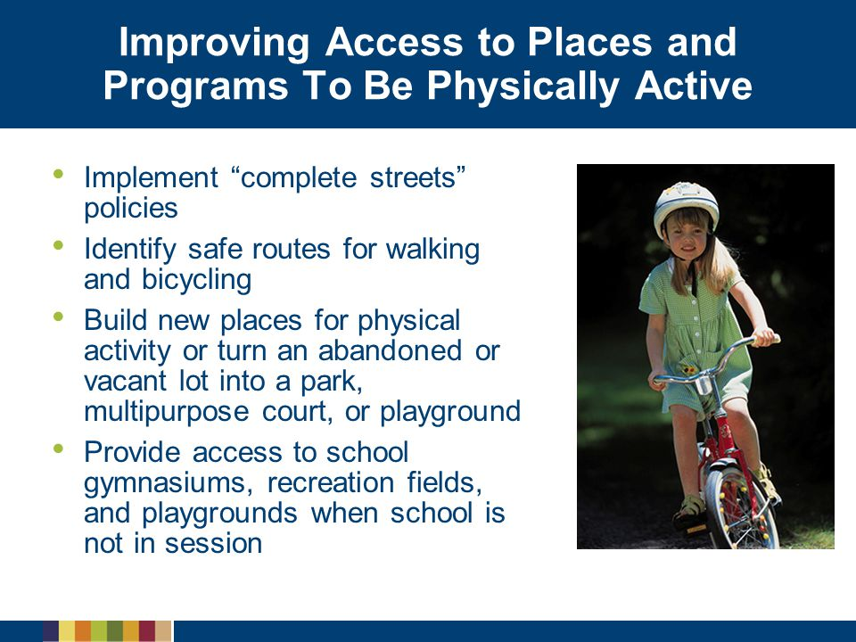 """Improving Access to Places and Programs To Be Physically Active Implement """"complete streets"""" policies Identify safe routes for walking and bicycling B"""
