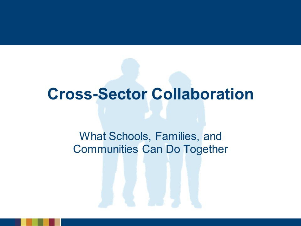 Cross-Sector Collaboration What Schools, Families, and Communities Can Do Together