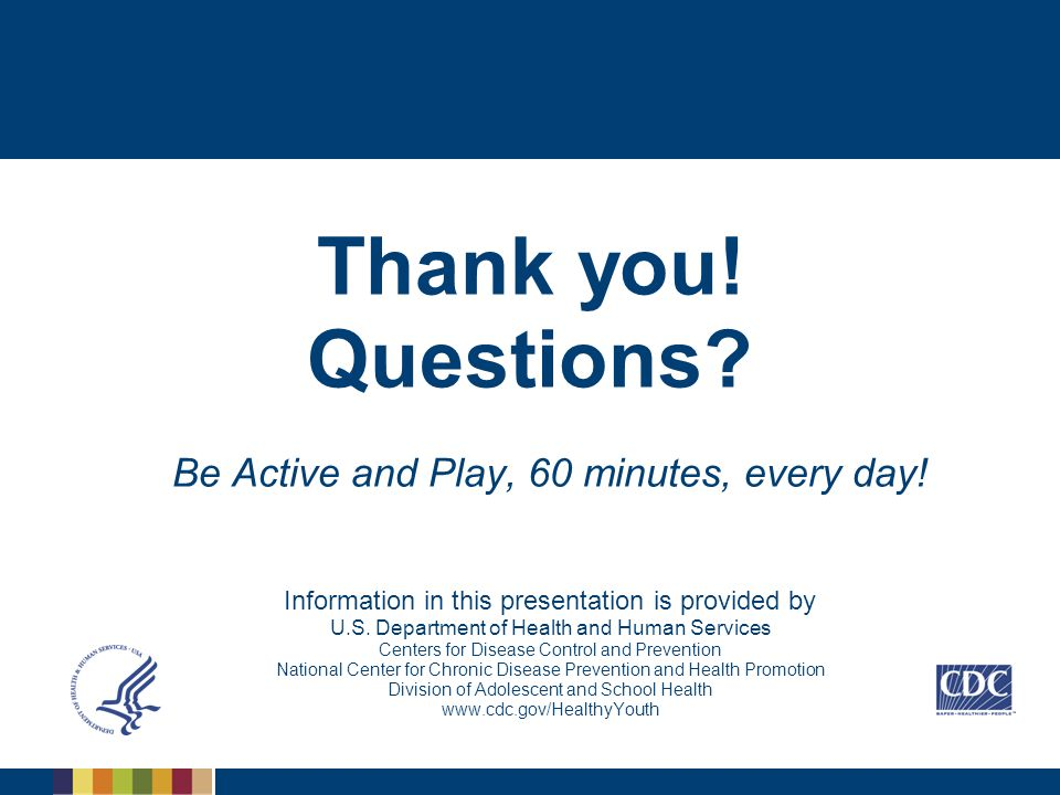 Thank you! Questions? Be Active and Play, 60 minutes, every day! Information in this presentation is provided by U.S. Department of Health and Human S