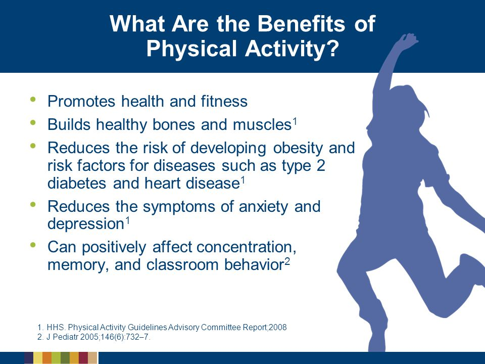 What Are the Benefits of Physical Activity? Promotes health and fitness Builds healthy bones and muscles 1 Reduces the risk of developing obesity and
