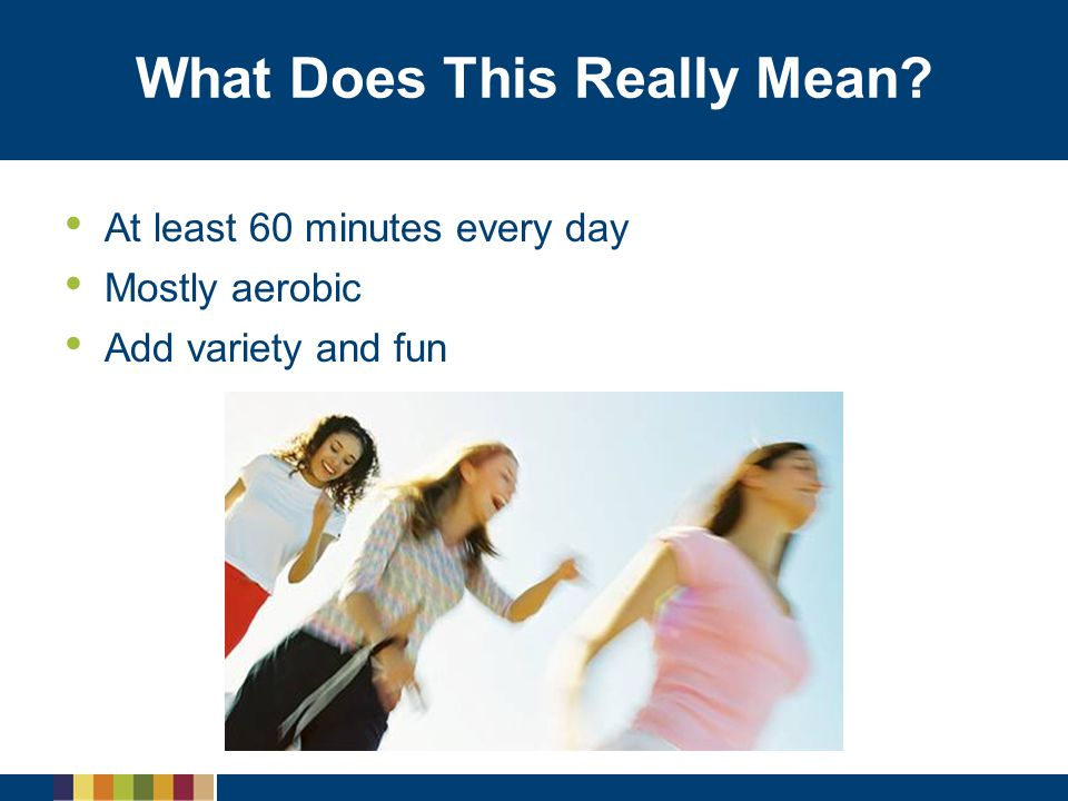 What Does This Really Mean? At least 60 minutes every day Mostly aerobic Add variety and fun