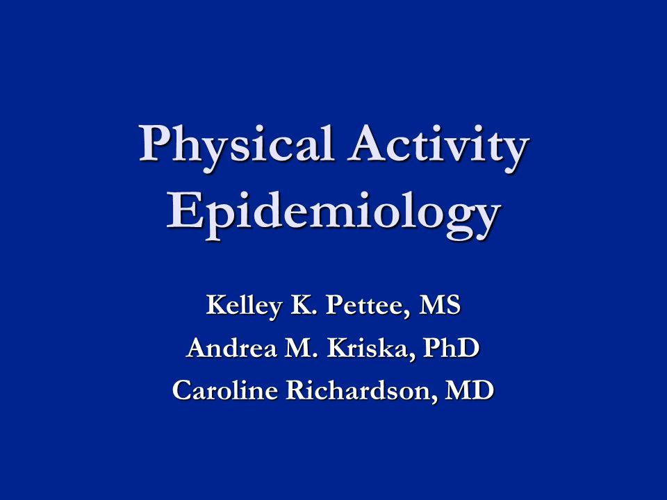 Physical Activity Epidemiology Kelley K. Pettee, MS Andrea M. Kriska, PhD Caroline Richardson, MD
