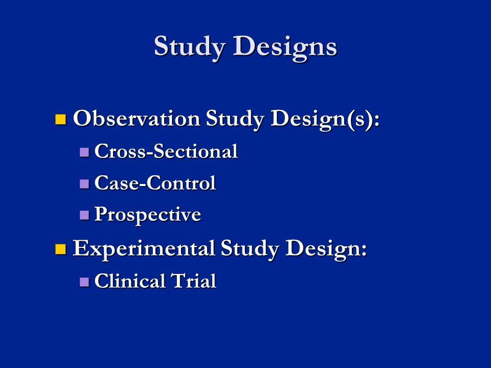 Study Designs Observation Study Design(s): Observation Study Design(s): Cross-Sectional Cross-Sectional Case-Control Case-Control Prospective Prospect