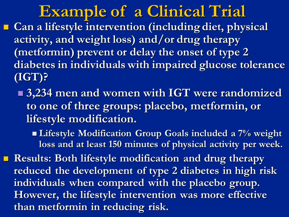 Example of a Clinical Trial Can a lifestyle intervention (including diet, physical activity, and weight loss) and/or drug therapy (metformin) prevent