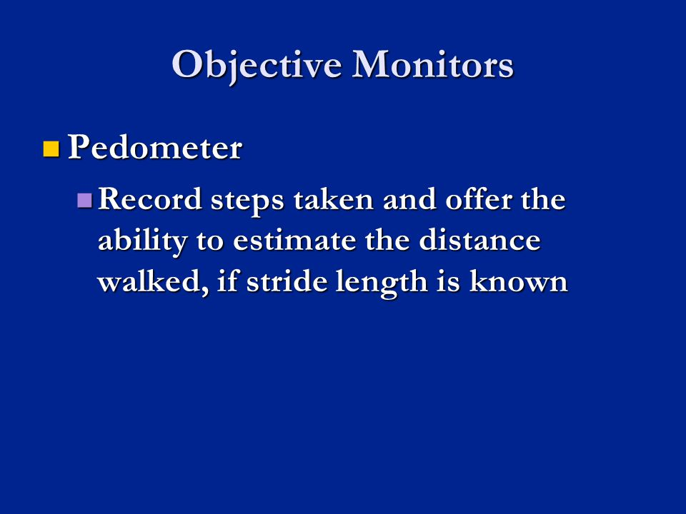 Objective Monitors Pedometer Pedometer Record steps taken and offer the ability to estimate the distance walked, if stride length is known Record step