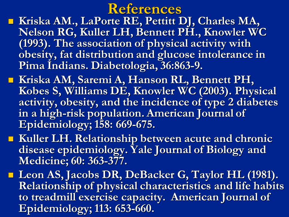 References Kriska AM., LaPorte RE, Pettitt DJ, Charles MA, Nelson RG, Kuller LH, Bennett PH., Knowler WC (1993). The association of physical activity