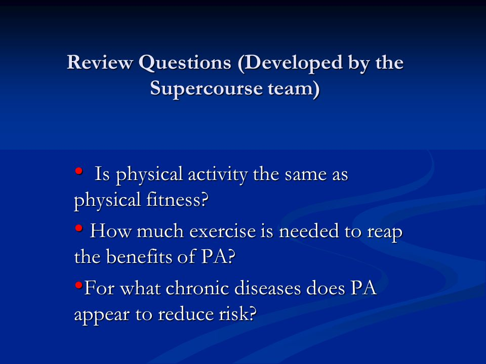 Review Questions (Developed by the Supercourse team) Is physical activity the same as physical fitness? Is physical activity the same as physical fitn
