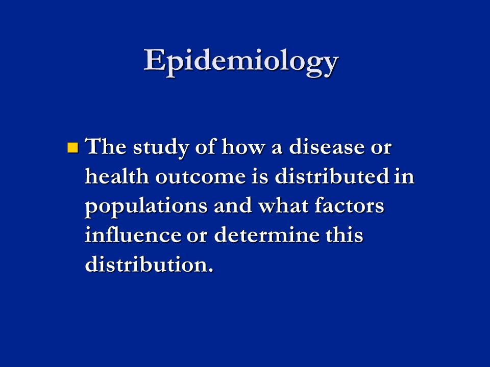Epidemiology The study of how a disease or health outcome is distributed in populations and what factors influence or determine this distribution. The