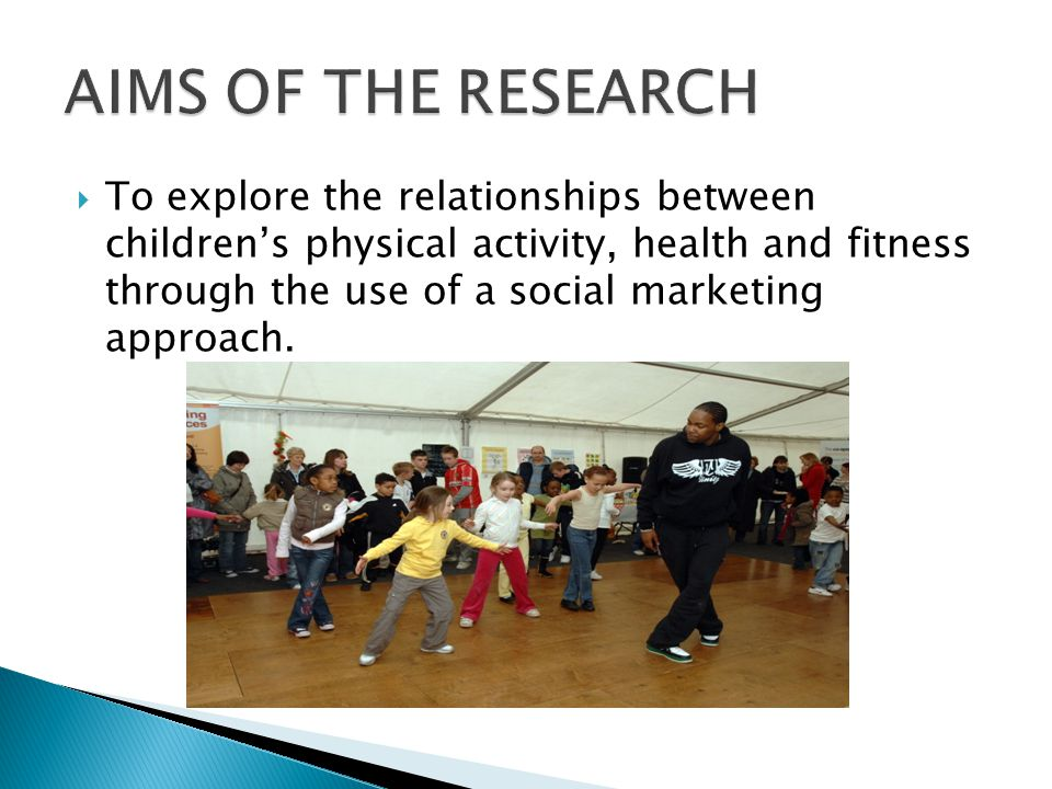  To explore the relationships between children's physical activity, health and fitness through the use of a social marketing approach.
