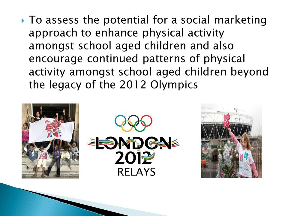  To assess the potential for a social marketing approach to enhance physical activity amongst school aged children and also encourage continued patterns of physical activity amongst school aged children beyond the legacy of the 2012 Olympics  RELAYS